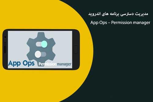 مدیریت دسترسی برنامه های اندروید با نرم افزار App Ops Permission manager